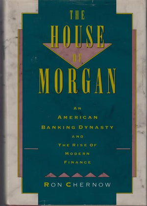 The House of Morgan: An American Banking Dynasty and the Rise of Modern Finance by Ron Chernow (1990) BOMC Edition