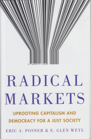 Radical Markets : Uprooting Capitalism and Democracy for a Just Society by Eric A. Posner and E. Glen Weyl (2018)