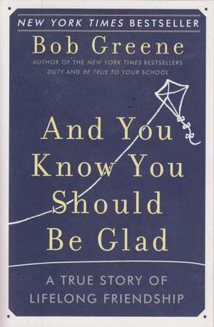 And You Know You Should Be Glad : A True Story of Lifelong Friendship by Bob Greene (2007) First Edition