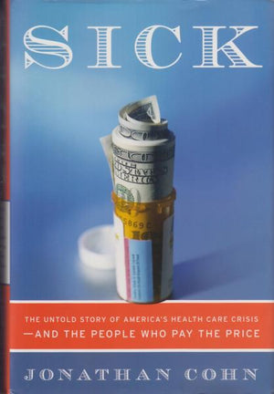 Sick: The Untold Story of America's Health Care Crisis---and the People Who Pay the Price by Jonathan Cohn (2007)