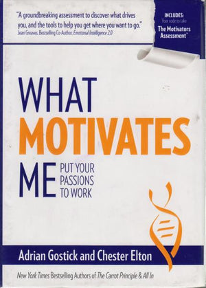 What Motivates Me: Put Your Passions to Work by Adrian Gostick and Chester Elton (2014)