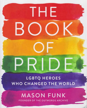 The Book of Pride: LGBTQ Heroes Who Changed the World by Mason Funk (2019) First Edition