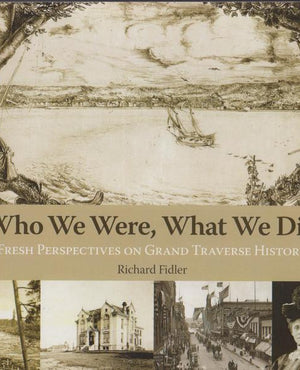 Who We Were, What We Did: Fresh Perspectives on Grand Traverse History by Richard Fidler (2009)