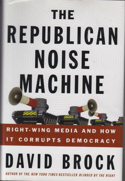The Republican Noise Machine: Right-Wing Media and How it Corrupts Democracy by David Brock (2004) First Edition/First Printing
