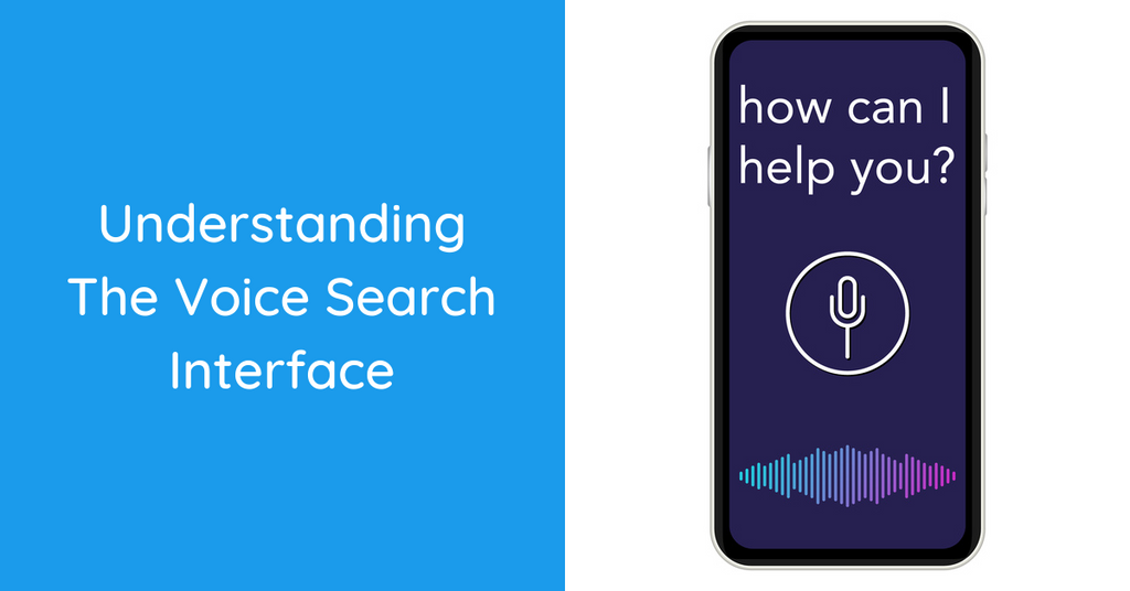 Understanding the Voice Search Interface & Why Your Business Needs to Adapt