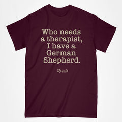 "Classic Adult T-shirt from Rascals Sporting Dogs with ""Who needs a therapist, I have a German Shepherd"" printed on front. Available in different dog sayings, several colors and many other dog breeds."