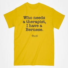 "For all those Bernese Mountain Dog owners, a classic adult T-shirt from Rascals Sporting Dogs with ""Who needs a therapist, I have a Bernese"" printed on the front. Available in different dog sayings, several colors and many other dog breeds."