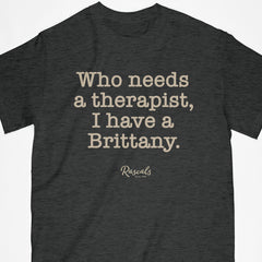 "Brittany Spaniel T-shirt from Rascals Sporting Dogs with ""Who needs a therapist, I have a Brittany"" printed on front. Available in several colors and many other dog breeds."