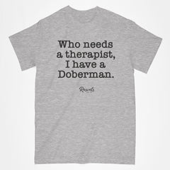 "For all those Doberman Pinscher owners, a classic adult T-shirt from Rascals Sporting Dogs with ""Who needs a therapist, I have a Doberman"" printed on the front. Available in different dog sayings, several colors and many other dog breeds."