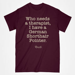 "Classic Adult T-shirt from Rascals Sporting Dogs with ""Who needs a therapist, I have a German Shorthair Pointer"" printed on front. Available in several colors and many other dog breeds."