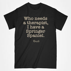 "Classic Adult T-shirt from Rascals Sporting Dogs with ""Who needs a therapist, I have a Springer Spaniel"" printed on front. Available in several colors and many other dog breeds."