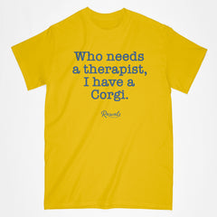 "Classic Adult T-shirt from Rascals Sporting Dogs with ""Who needs a therapist, I have a Corgi"" printed on front for Welsh Corgi lovers. Available in different dog sayings, several colors and many other dog breeds."