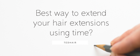 Best way to extend your hair extensions using time?