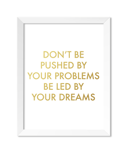 Don't Be Pushed By Your Problems Be Led By Your Dreams Art Print - Zip & Mos