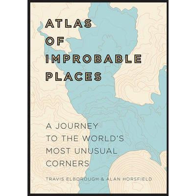 Atlas of Improbable Places: A Journey to the World's Most Unusual Corners (Hardback)