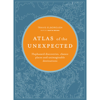 Atlas of the Unexpected : Haphazard Discoveries, Chance Places and Unimaginable Destinations