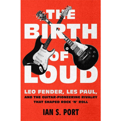 Birth of Loud : Leo Fender, Les Paul, and the Guitar-Pioneering Rivalry That Shaped Rock 'n' Roll