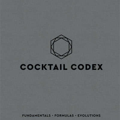Cocktail Codex : Fundamentals, Formulas, Evolutions