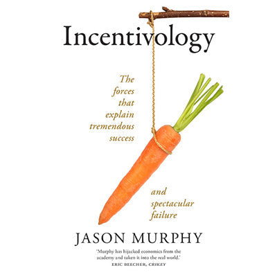 Incentivology : The Forces That Explain Tremendous Success and Spectacular Failure