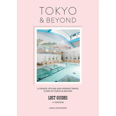 Lost Guides - Tokyo & Beyond : A Unique, Stylish and Offbeat Travel Guide to Tokyo and Places Easily Reached From the City