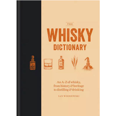 Whisky Dictionary : An A Z of Whisky, From History & Heritage To Distilling & Drinking