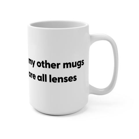 MY OTHER MUGS ARE ALL LENSES