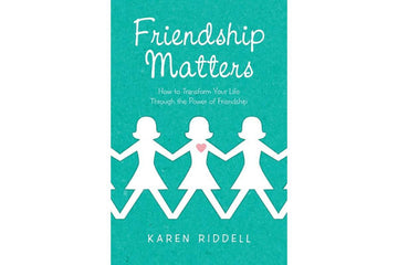 Friendship Matters: How to Transform Your Life Through the Power of Friendship