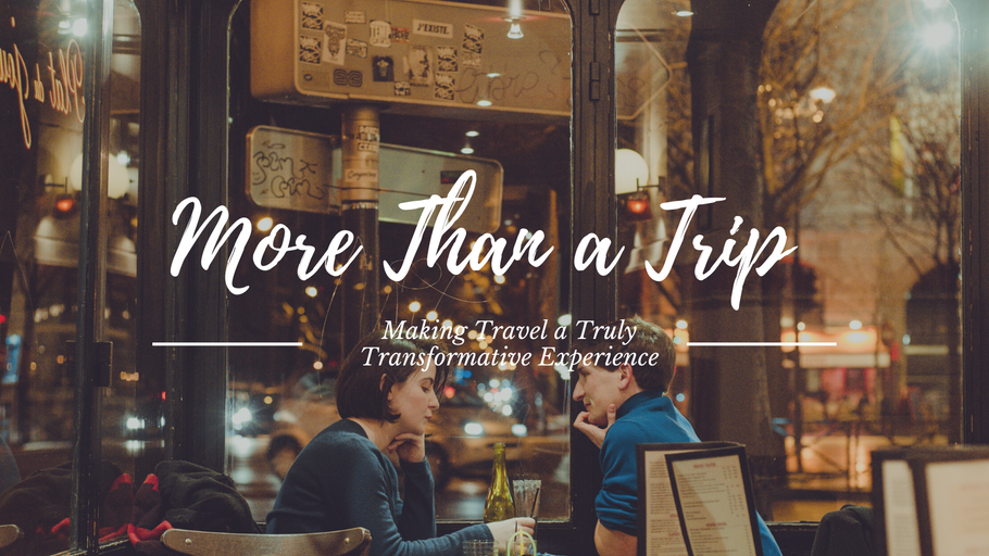 More Than a Trip: Making Travel a Truly Transformative Experience