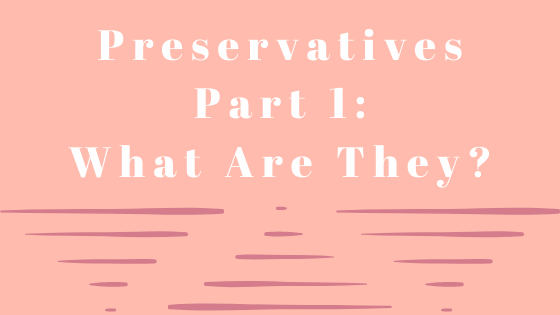 Preservatives Part 1: What are they?