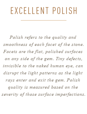 Polish refers to the quality  and smoothness of each facet  of the stone. Facets are the flat,  polished surfaces on any side of  the gem. Tiny defects, invisible  to the naked human eye, can  disrupt the light patterns as the  light rays enter and exit the  gem. Polish quality is measured  based on the severity of those  surface imperfections.