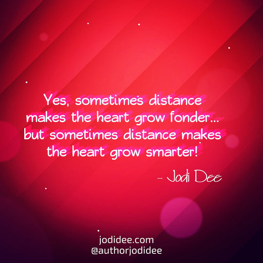 Sometimes distance makes the heart grow smarter.