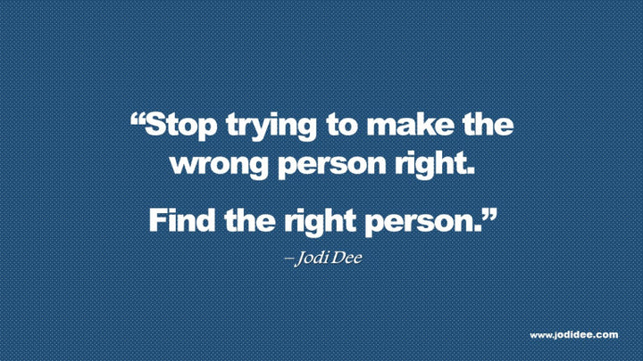 Stop trying to make the wrong person right.