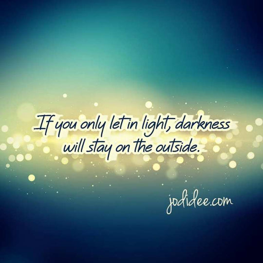 If you only let in light, darkness will stay on the outside.