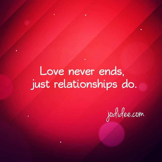 Love never ends, just relationships do.
