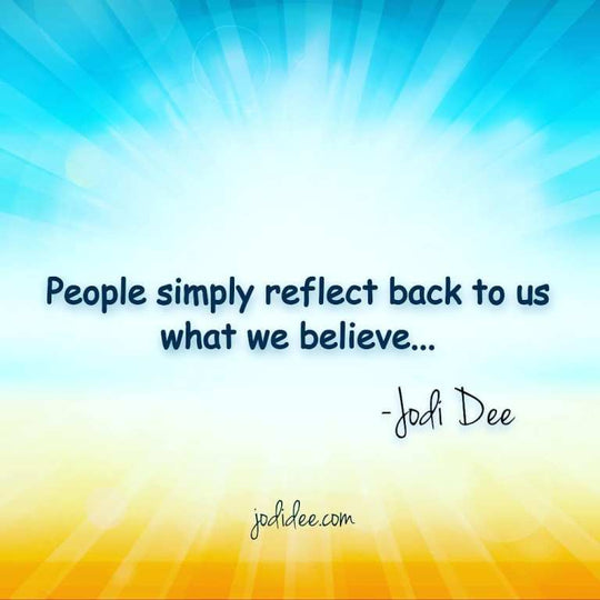 People simply reflect back to us what we believe.