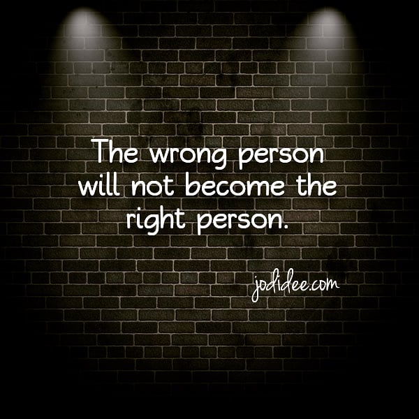 The wrong person will not become the right person.