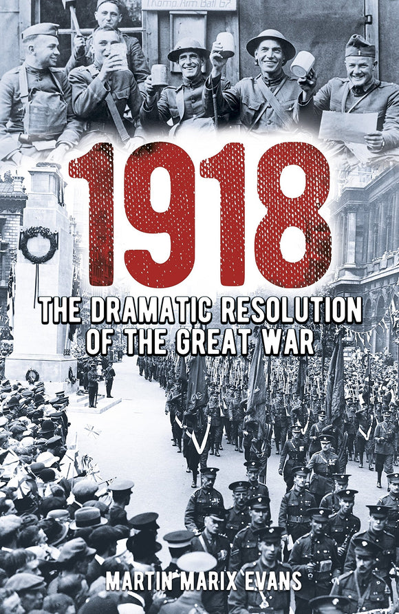 1918, The Dramatic Resolution of the Great War; Martin Marix Evans