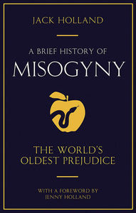 A Brief History of Misogyny: The World's Oldest Prejudice; Jack Holland