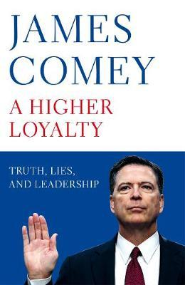 A Higher Loyalty: Truth, Lies, and Leadership; James Comey