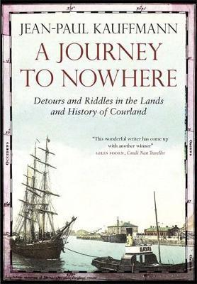 A Journey to Nowhere, Detours and Riddles in the Lands and History of Courland; Jean-Paul Kauffman