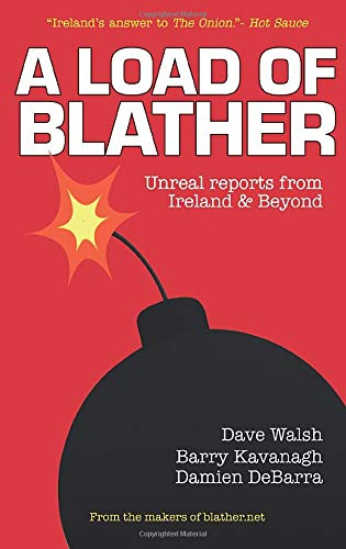 A Load of Blather, Unreal reports from Ireland & Beyond; Dave Walsh, Barry Kavanagh, Damien DeBarra