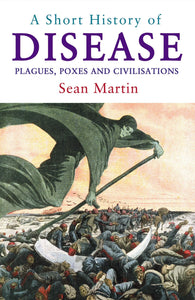 A Short History of Disease, Plagues, Poxes and Civilisations; Sean Martin