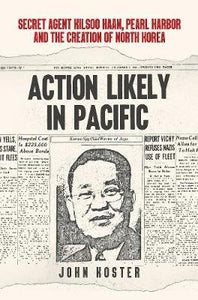 Action Likely in Pacific: Secret Agent Kilsoon Haan, Pearl Harbor and the Creation of North Korea; John Koster