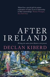 After Ireland, Writing the Nation from Beckett to the Present; Declan Kiberd