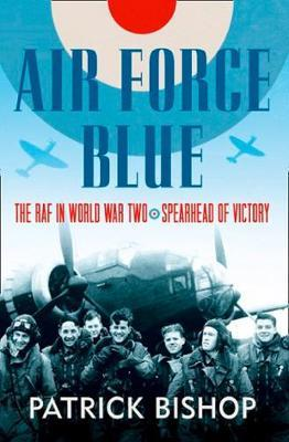 Air Force Blue: The RAF in World War Two, Spearhead of Victory; Patrick Bishop