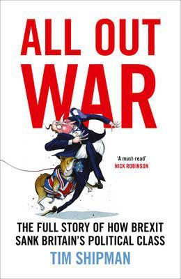 All Out War, The Full Story of How Brexit Sank Britain's Political Class; Tim Shipman