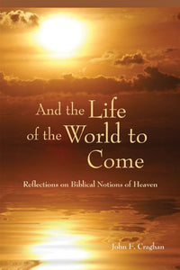 And the Life of the World to Come, Reflections on the Biblical Notions of Heaven; John F. Craghan