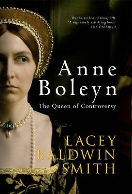 Anne Boleyn, The Queen of Controversy; Lacey Baldwin Smith
