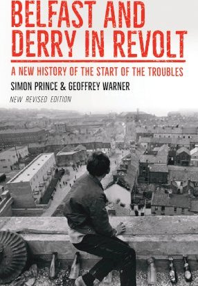Belfast and Derry in Revolt, A New History of the Start of the Troubles; Simon Prince & Geoffrey Warner
