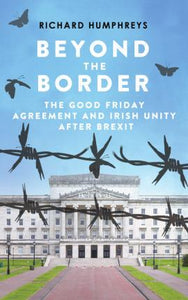 Beyond The Border, The Good Friday Agreement and Irish Unity After Brexit; Richard Humphreys